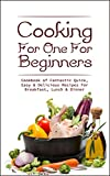 Cooking For One For Beginners: Cookbook of Fantastic Quick, Easy & Delicious Recipes For Breakfast, Lunch & Dinner