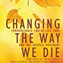 Changing the Way We Die: Compassionate End-of-Life Care and the Hospice Movement (       UNABRIDGED) by Sheila Himmel, Fran Smith Narrated by Coleen Marlo