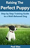 Raising The Perfect Puppy: Step by Step Training Guide to a Well-Behaved Dog