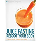 Juice Fasting: Reboot Your Body (UPDATED and IMPROVED) ~ Kaitlin (Juice Fast...