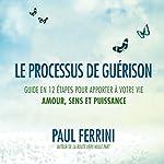 Le processus de guérison : Guide en 12 étapes pour apporter à votre vie amour, sens et puissance   Paul Ferrini