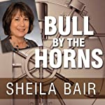 Bull by the Horns: Fighting to Save Main Street from Wall Street and Wall Street from Itself | Sheila Bair