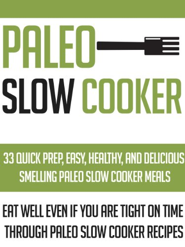 Paleo Slow Cooker: 33 Quick Prep, Easy, Healthy And Delicious Smelling Paleo Slow Cooker Meals-Eat Well Even If You Are Tight On Time Through Paleo Slow ... , Paleo Slow Cooker Meals, Palo Diet)