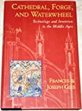 Cathedral, Forge, and Waterwheel: Technology and Invention in the Middle Ages (0060165901) by Frances Gies