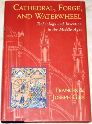 Cathedral, Forge, and Waterwheel: Technology and Invention in the Middle Ages, Frances Gies, Joseph Gies