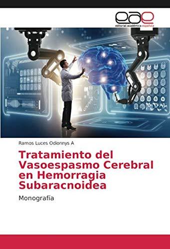 Tratamiento del Vasoespasmo Cerebral en Hemorragia Subaracnoidea Monografía  [Odionnys A, Ramos Luces] (Tapa Blanda)