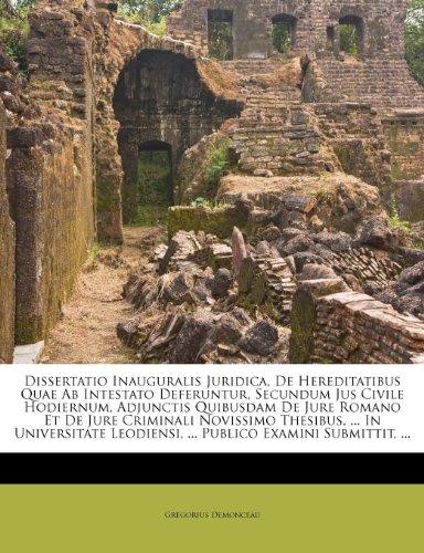 Dissertatio Inauguralis Juridica, De Hereditatibus Quae Ab Intestato Deferuntur, Secundum Jus Civile Hodiernum, Adjunctis Quibusdam De Jure Romano Et ... Leodiensi, ... Publico Examini Submittit, ...