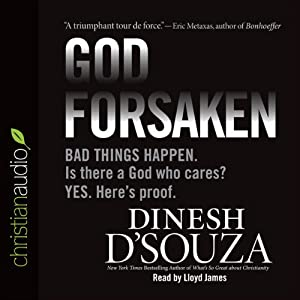 Godforsaken: Bad Things Happen. Is there a God Who Cares? Yes. Here's proof. | [Dinesh D'Souza]