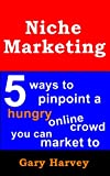 Niche Marketing: 5 Ways To Pinpoint A Hungry Online Crowd You Can Market To