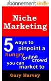 Internet Niche Marketing: 5 Ways To Pinpoint A Hungry Online Crowd You Can Market To (English Edition)