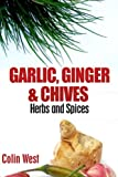 Herbs and Spices - Ginger, Garlic and Chives: All About Ginger, Chives and Garlic (Volume 4)