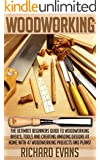Woodworking: The Ultimate Beginners Guide To Woodworking Basics, Tools And Creating Amazing Designs At Home With 46 Woodworking Projects And Plans (Modern Furniture, Modern Kitchen Cabinets)