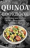 The Quinoa Cookbook: Quick, Easy and Healthy Recipes Using Quinoa the super food