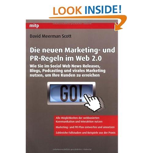 Die neuen Marketing- und PR-Regeln im Web 2.0: Wie Sie im Social Web News Releases, Blogs, Podcasting und virales Marketing nutzen, um Ihre Kunden zu erreichen David Meerman Scott