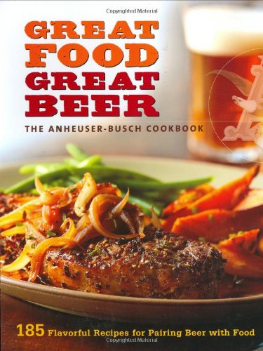 great-food-great-beer-the-anheuser-busch-cookbook-185-flavorful-recipes-for-pairing-beer-with-food