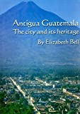 Antigua Guatemala : The City and Its Heritage