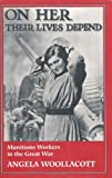 img - for On Her Their Lives Depend: Munitions Workers in the Great War book / textbook / text book