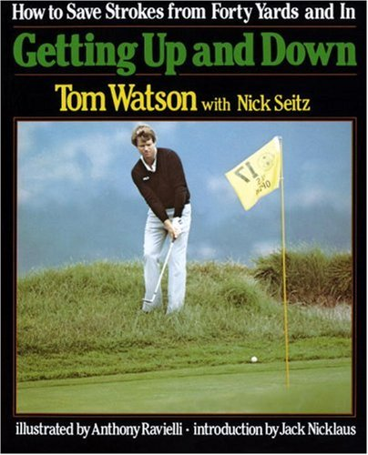 Getting Up and Down : How to Save Strokes from Forty Yards and in, Tom Watson; Nick Seitz; Anthony Ravielli [Illustrator]; Jack Nicklaus [Introduction];
