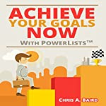 Achieve Your Goals Now with PowerLists | Chris A. Baird