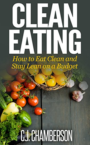 Clean Eating: How to Eat Clean and Stay Lean On a Budget by C.J. Chamberson