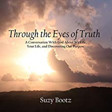 Through the Eyes of Truth: A Conversation with God About My Life, Your Life, and Discovering Our Purpose (       UNABRIDGED) by Suzy Bootz Narrated by Suzy Bootz