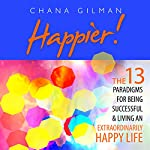 Happier!: The 13 Paradigms for Being Successful & Living an Extraordinarily Happy Life | Chana Gilman