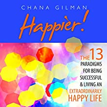 Happier!: The 13 Paradigms for Being Successful & Living an Extraordinarily Happy Life (       UNABRIDGED) by Chana Gilman Narrated by Natalie Boyd