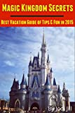 Magic Kingdom Secrets: Best Vacation Guide of Tips & Fun 2015: 2015 Disney World Vacation Guide Book