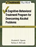 Overcoming Alcohol Use Problems: A Cognitive-Behavioral Treatment Program Workbook (Treatments That Work)