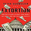 Extortion: How Politicians Extract Your Money, Buy Votes, and Line Their Own Pockets (       UNABRIDGED) by Peter Schweizer Narrated by Jonny Heller