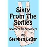 Sixty From The Sixties: Boomers To Groomers ~ Stephen D LeBar