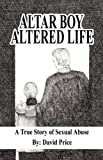 David Price Altar Boy Altered Life: A True Story of Sexual Abuse