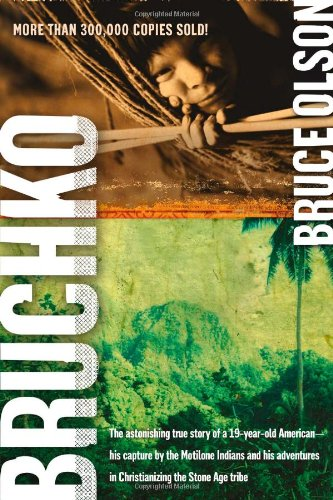 Bruchko: The Astonishing True Story of a 19-Year-Old American, His Capture by the Motilone Indians and His Adventures in Christianizing the Stone Age Tribe, Olson, Bruce