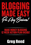 Blogging Made Easy - For Any Business: Make Money Blogging - 12 Week Action Plan Inside!
