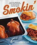 Smokin': Recipes for Smoking Ribs, Salmon, Chicken, Mozzarella, and More with Your Stovetop Smoker Christopher Styler