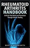 Rheumatoid Arthritis Handbook: Arthritis Pain Relief and Prevention Through Holistic Healing (Arthritis Cure, Arthritis Diet, Gout, Joint Pain, Bone Health, ... Pain, Holistic Health, Natural Remedies)