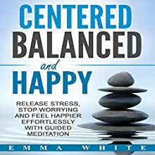 Centered, Balanced and Happy: Release Stress, Stop Worrying and Feel Happier Effortlessly with Guided Meditation Speech by Emma White Narrated by Jason Kappus