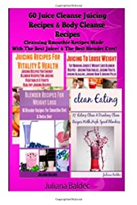 60 Juice Cleanse Juicing Recipes & Body Cleanse Recipes: Cleansing Smoothie Recipes Made With The Best Juicer & The Best Blender Ever by CreateSpace Independent Publishing Platform