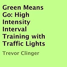 Green Means Go: High Intensity Interval Training with Traffic Lights (       UNABRIDGED) by Trevor Clinger Narrated by Mike Pyrc