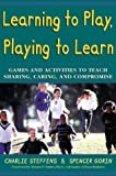 img - for Learning to Play, Playing to Learn : Games and Activities to Teach Sharing, Caring, and Compromise by Steffens, Charlie, Gorin, Spencer (1998) Paperback book / textbook / text book