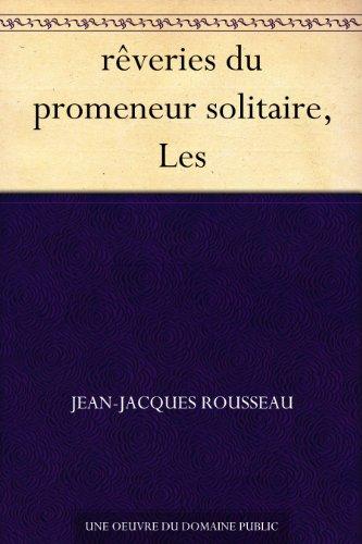 Jean-Jaques Rousseau - rêveries du promeneur solitaire, Les (French Edition)