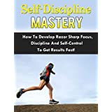 Self-Discipline Mastery - How To Develop Razor Sharp Focus, Discipline And Self-Control To Get Results Fast!