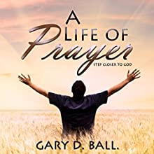 A Life of Prayer: Step Closer to God (       UNABRIDGED) by Gary Ball Narrated by Paul J Caliendo