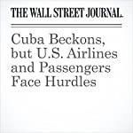 Cuba Beckons, but U.S. Airlines and Passengers Face Hurdles | Scott McCartney