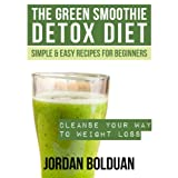 The Green Smoothie Detox Diet: Cleanse Your Way to Weight Loss- Simple & Easy Recipes For Beginners ~ Jordan Bolduan