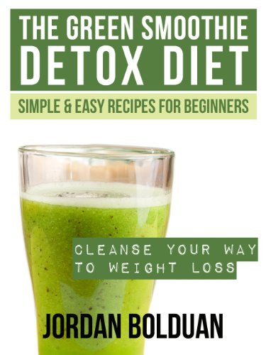 The Green Smoothie Detox Diet: Cleanse Your Way to Weight Loss- Simple & Easy Recipes For Beginners