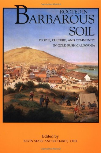 Rooted in Barbarous Soil: People, Culture, and Community in Gold Rush California (California History Sesquicentennial Series)