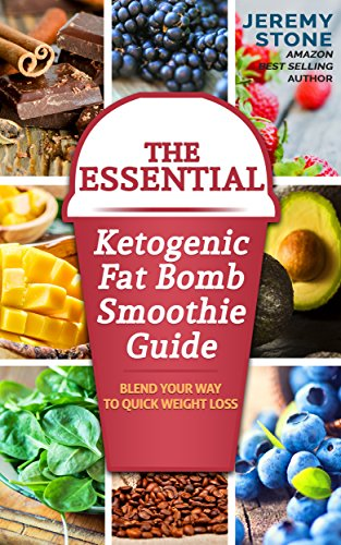 The Essential Ketogenic Fat Bomb Smoothie Guide: Blend Your Way to Quick Weight Loss (Ketogenic Diet, Fat Bomb, Recipes, Ketosis, Keto, Paleo, Low Carb) by Jeremy Stone