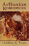 Arthurian Romances (Dover Books on Literature & Drama) (0486451011) by Troyes, Chretien de