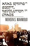 Mohsen S. Mahmoud Arab Spring in Egypt, Revolution or Chaos